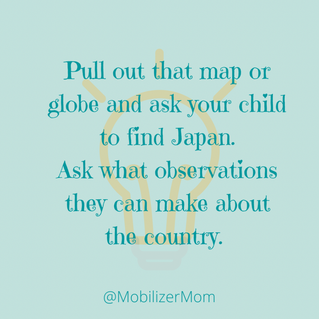 Pull out that map or globe and ask your child to find Japan. Ask what observations they can make about the country.