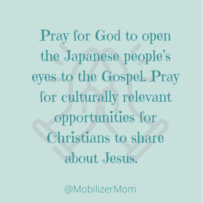 Pray for God to open the Japanese people's eyes to the Gospel. Pray for culturally relevant opportunities for Christians to share about Jesus.