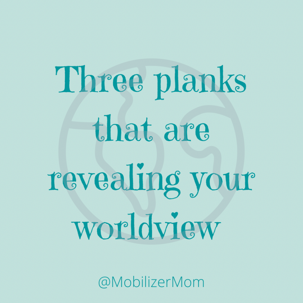 Three planks that are revealing your worldview